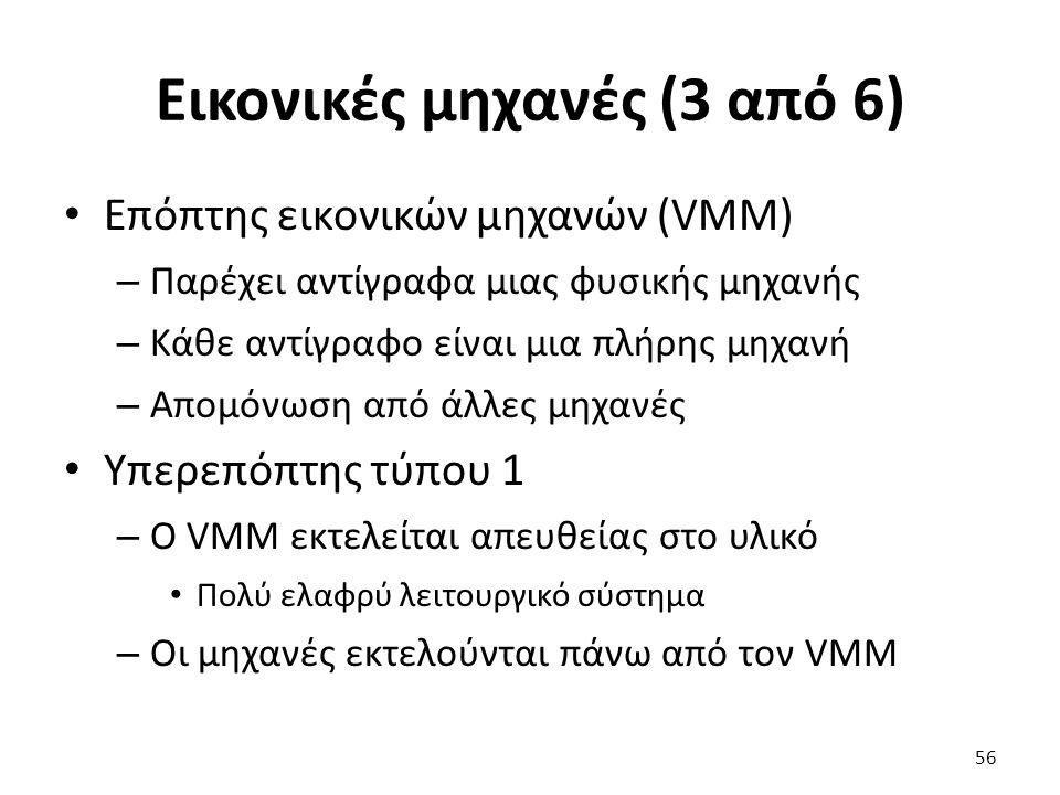 Εικονικές μηχανές (3 από 6) Επόπτης εικονικών μηχανών (VMM) – Παρέχει αντίγραφα μιας φυσικής μηχανής – Κάθε αντίγραφο είναι μια πλήρης μηχανή – Απομόνωση από άλλες μηχανές Υπερεπόπτης τύπου 1 – Ο VMM εκτελείται απευθείας στο υλικό Πολύ ελαφρύ λειτουργικό σύστημα – Οι μηχανές εκτελούνται πάνω από τον VMM 56