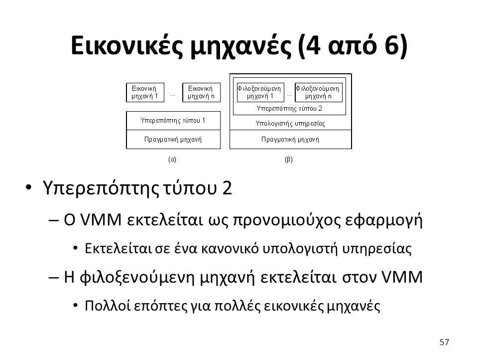 Εικονικές μηχανές (4 από 6) Υπερεπόπτης τύπου 2 – Ο VMM εκτελείται ως προνομιούχος εφαρμογή Εκτελείται σε ένα κανονικό υπολογιστή υπηρεσίας – Η φιλοξενούμενη μηχανή εκτελείται στον VMM Πολλοί επόπτες για πολλές εικονικές μηχανές 57