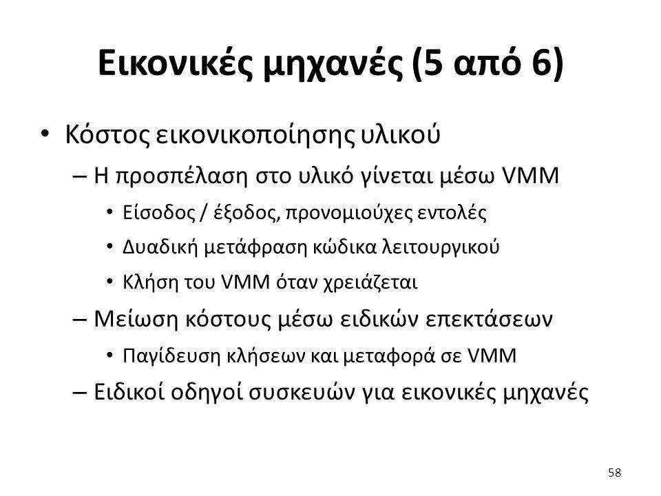 Εικονικές μηχανές (5 από 6) Κόστος εικονικοποίησης υλικού – Η προσπέλαση στο υλικό γίνεται μέσω VMM Είσοδος / έξοδος, προνομιούχες εντολές Δυαδική μετάφραση κώδικα λειτουργικού Κλήση του VMM όταν χρειάζεται – Μείωση κόστους μέσω ειδικών επεκτάσεων Παγίδευση κλήσεων και μεταφορά σε VMM – Ειδικοί οδηγοί συσκευών για εικονικές μηχανές 58