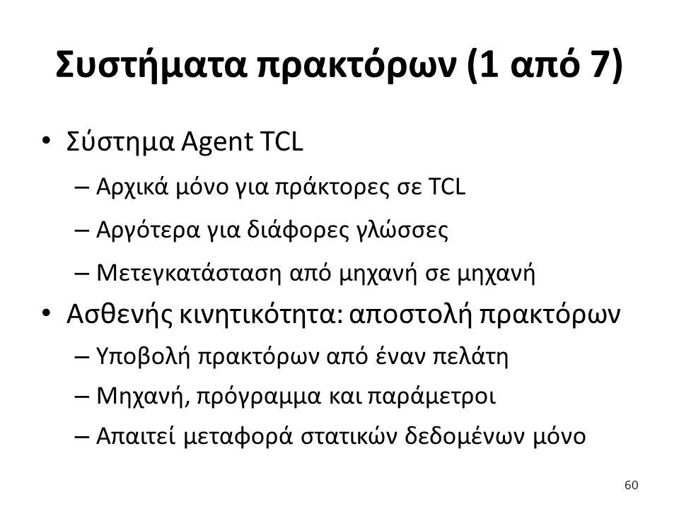 Συστήματα πρακτόρων (1 από 7) Σύστημα Agent TCL – Αρχικά μόνο για πράκτορες σε TCL – Αργότερα για διάφορες γλώσσες – Μετεγκατάσταση από μηχανή σε μηχανή Ασθενής κινητικότητα: αποστολή πρακτόρων – Υποβολή πρακτόρων από έναν πελάτη – Μηχανή, πρόγραμμα και παράμετροι – Απαιτεί μεταφορά στατικών δεδομένων μόνο 60