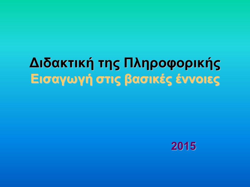 Διδακτική της Πληροφορικής Εισαγωγή στις βασικές έννοιες 2015