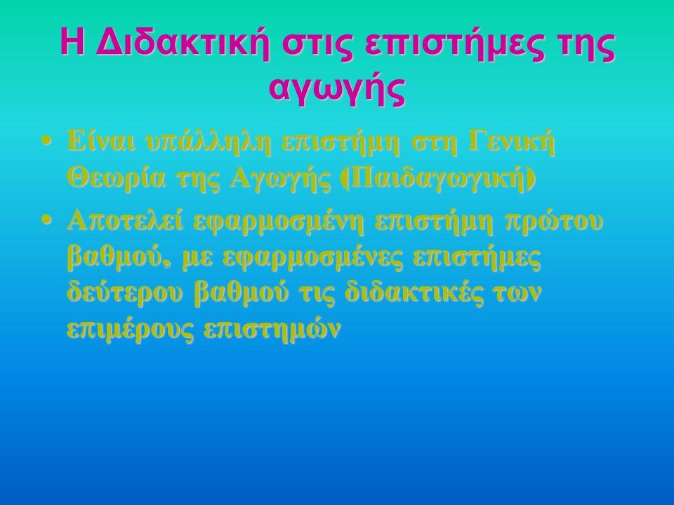 Η Διδακτική στις επιστήμες της αγωγής Είναι υ π άλληλη ε π ιστήμη στη Γενική Θεωρία της Αγωγής ( Παιδαγωγική ) Είναι υ π άλληλη ε π ιστήμη στη Γενική Θεωρία της Αγωγής ( Παιδαγωγική ) Α π οτελεί εφαρμοσμένη ε π ιστήμη π ρώτου βαθμού, µ ε εφαρμοσμένες ε π ιστήμες δεύτερου βαθμού τις διδακτικές των ε π ιμέρους ε π ιστημών Α π οτελεί εφαρμοσμένη ε π ιστήμη π ρώτου βαθμού, µ ε εφαρμοσμένες ε π ιστήμες δεύτερου βαθμού τις διδακτικές των ε π ιμέρους ε π ιστημών