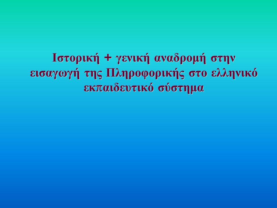 Ιστορική + γενική αναδρομή στην εισαγωγή της Πληροφορικής στο ελληνικό εκ π αιδευτικό σύστημα