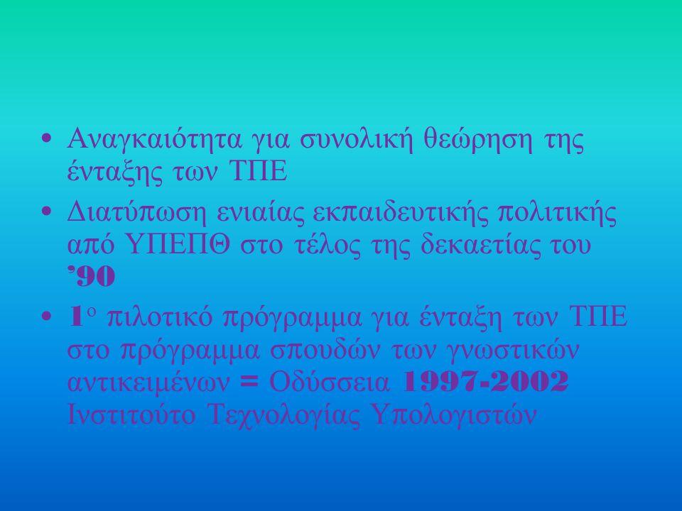 Αναγκαιότητα για συνολική θεώρηση της ένταξης των ΤΠΕ Διατύ π ωση ενιαίας εκ π αιδευτικής π ολιτικής α π ό ΥΠΕΠΘ στο τέλος της δεκαετίας του '90 1 ο π ιλοτικό π ρόγραμμα για ένταξη των ΤΠΕ στο π ρόγραμμα σ π ουδών των γνωστικών αντικειμένων = Οδύσσεια 1997-2002 Ινστιτούτο Τεχνολογίας Υ π ολογιστών