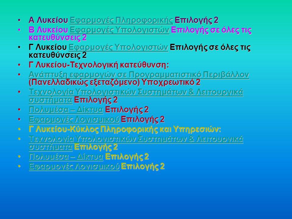 Α Λυκείου Εφαρμογές Πληροφορικής Επιλογής 2Α Λυκείου Εφαρμογές Πληροφορικής Επιλογής 2Εφαρμογές ΠληροφορικήςΕφαρμογές Πληροφορικής Β Λυκείου Εφαρμογές Υπολογιστών Επιλογής σε όλες τις κατευθύνσεις 2Β Λυκείου Εφαρμογές Υπολογιστών Επιλογής σε όλες τις κατευθύνσεις 2Εφαρμογές ΥπολογιστώνΕφαρμογές Υπολογιστών Γ Λυκείου Εφαρμογές Υπολογιστών Επιλογής σε όλες τις κατευθύνσεις 2Γ Λυκείου Εφαρμογές Υπολογιστών Επιλογής σε όλες τις κατευθύνσεις 2Εφαρμογές ΥπολογιστώνΕφαρμογές Υπολογιστών Γ Λυκείου-Τεχνολογική κατεύθυνση:Γ Λυκείου-Τεχνολογική κατεύθυνση: Ανάπτυξη εφαρμογών σε Προγραμματιστικό Περιβάλλον (Πανελλαδικώς εξεταζόμενο) Υποχρεωτικό 2Ανάπτυξη εφαρμογών σε Προγραμματιστικό Περιβάλλον (Πανελλαδικώς εξεταζόμενο) Υποχρεωτικό 2Ανάπτυξη εφαρμογών σε Προγραμματιστικό ΠεριβάλλονΑνάπτυξη εφαρμογών σε Προγραμματιστικό Περιβάλλον Τεχνολογία Υπολογιστικών Συστημάτων & Λειτουργικά συστήματα Επιλογής 2Τεχνολογία Υπολογιστικών Συστημάτων & Λειτουργικά συστήματα Επιλογής 2Τεχνολογία Υπολογιστικών Συστημάτων & Λειτουργικά συστήματαΤεχνολογία Υπολογιστικών Συστημάτων & Λειτουργικά συστήματα Πολυμέσα – Δίκτυα Επιλογής 2Πολυμέσα – Δίκτυα Επιλογής 2Πολυμέσα – ΔίκτυαΠολυμέσα – Δίκτυα Εφαρμογές Λογισμικού Επιλογής 2Εφαρμογές Λογισμικού Επιλογής 2Εφαρμογές ΛογισμικούΕφαρμογές Λογισμικού Γ Λυκείου-Κύκλος Πληροφορικής και Υπηρεσιών:Γ Λυκείου-Κύκλος Πληροφορικής και Υπηρεσιών: Τεχνολογία Υπολογιστικών Συστημάτων & Λειτουργικά συστήματα Επιλογής 2Τεχνολογία Υπολογιστικών Συστημάτων & Λειτουργικά συστήματα Επιλογής 2Τεχνολογία Υπολογιστικών Συστημάτων & Λειτουργικά συστήματαΤεχνολογία Υπολογιστικών Συστημάτων & Λειτουργικά συστήματα Πολυμέσα – Δίκτυα Επιλογής 2Πολυμέσα – Δίκτυα Επιλογής 2Πολυμέσα – ΔίκτυαΠολυμέσα – Δίκτυα Εφαρμογές Λογισμικού Επιλογής 2Εφαρμογές Λογισμικού Επιλογής 2Εφαρμογές ΛογισμικούΕφαρμογές Λογισμικού
