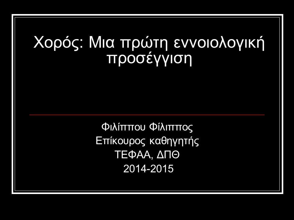 Χορός: Μια πρώτη εννοιολογική προσέγγιση Φιλίππου Φίλιππος Επίκουρος καθηγητής ΤΕΦΑΑ, ΔΠΘ 2014-2015