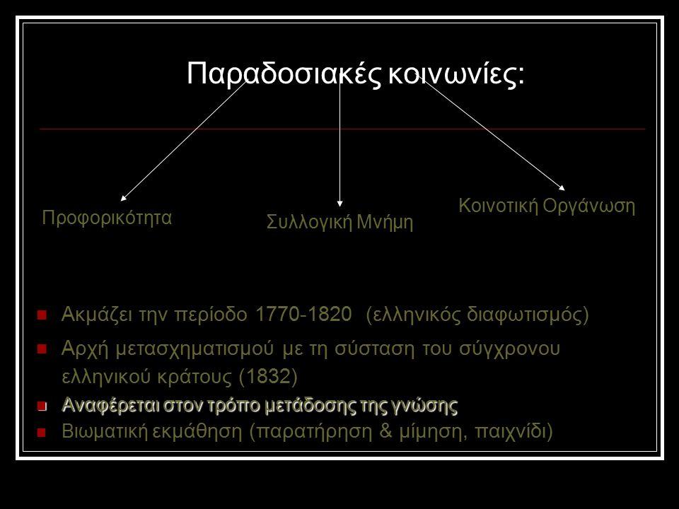 Παραδοσιακές κοινωνίες: Ακμάζει την περίοδο 1770-1820 (ελληνικός διαφωτισμός) Αρχή μετασχηματισμού με τη σύσταση του σύγχρονου ελληνικού κράτους (1832) Αναφέρεται στον τρόπο μετάδοσης της γνώσης Αναφέρεται στον τρόπο μετάδοσης της γνώσης Βιωματική εκμάθηση (παρατήρηση & μίμηση, παιχνίδι) Προφορικότητα Συλλογική Μνήμη Κοινοτική Οργάνωση