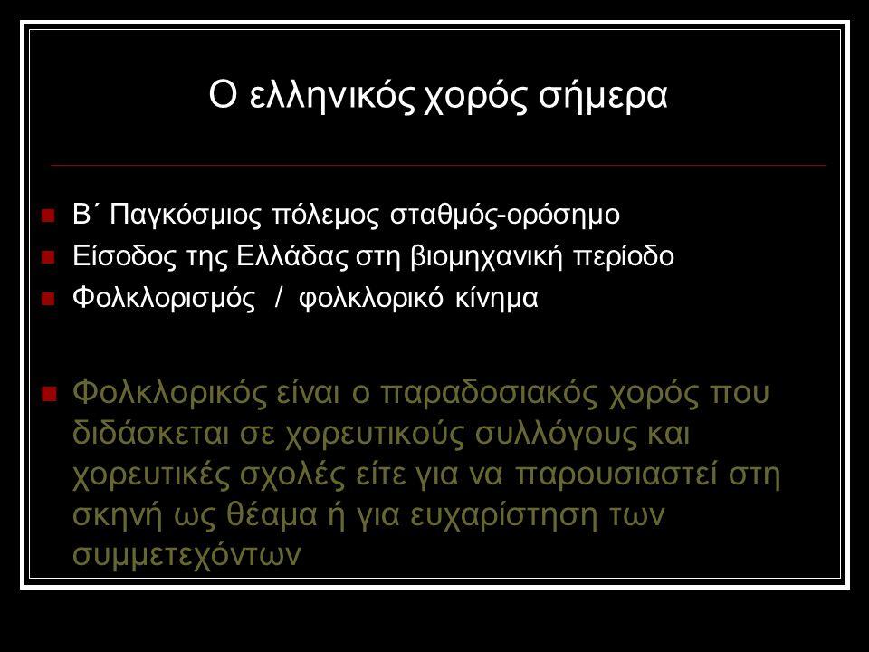 Ο ελληνικός χορός σήμερα Β΄ Παγκόσμιος πόλεμος σταθμός-ορόσημο Είσοδος της Ελλάδας στη βιομηχανική περίοδο Φολκλορισμός / φολκλορικό κίνημα Φολκλορικός είναι ο παραδοσιακός χορός που διδάσκεται σε χορευτικούς συλλόγους και χορευτικές σχολές είτε για να παρουσιαστεί στη σκηνή ως θέαμα ή για ευχαρίστηση των συμμετεχόντων