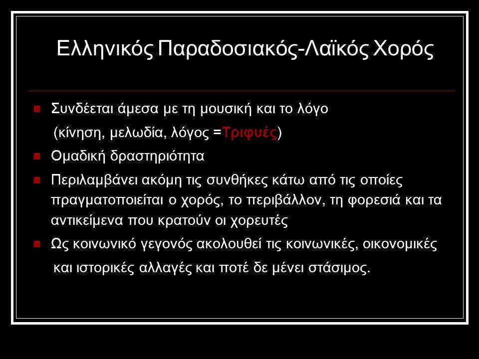 Ελληνικός Παραδοσιακός-Λαϊκός Χορός Συνδέεται άμεσα με τη μουσική και το λόγο (κίνηση, μελωδία, λόγος =Τριφυές) Ομαδική δραστηριότητα Περιλαμβάνει ακόμη τις συνθήκες κάτω από τις οποίες πραγματοποιείται ο χορός, το περιβάλλον, τη φορεσιά και τα αντικείμενα που κρατούν οι χορευτές Ως κοινωνικό γεγονός ακολουθεί τις κοινωνικές, οικονομικές και ιστορικές αλλαγές και ποτέ δε μένει στάσιμος.