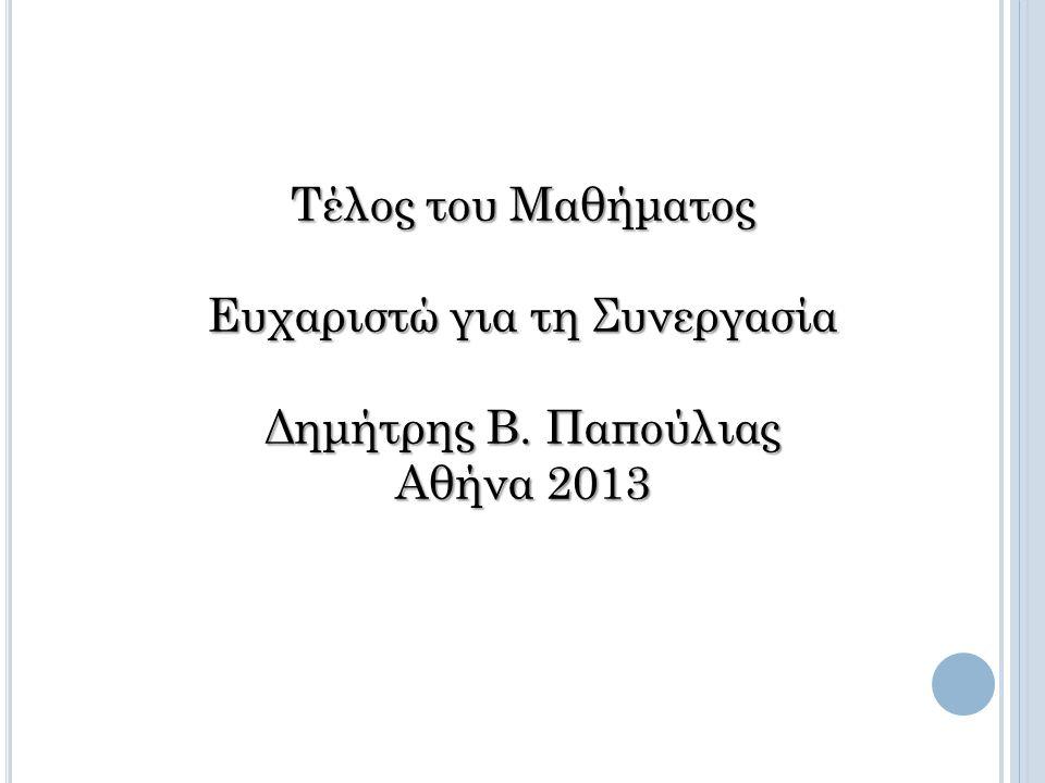 Τέλος του Μαθήματος Ευχαριστώ για τη Συνεργασία Δημήτρης Β. Παπούλιας Αθήνα 2013