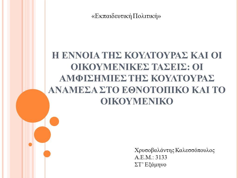 Η ΕΝΝΟΙΑ ΤΗΣ ΚΟΥΛΤΟΥΡΑΣ ΚΑΙ ΟΙ ΟΙΚΟΥΜΕΝΙΚΕΣ ΤΑΣΕΙΣ: ΟΙ ΑΜΦΙΣΗΜΙΕΣ ΤΗΣ ΚΟΥΛΤΟΥΡΑΣ ΑΝΑΜΕΣΑ ΣΤΟ ΕΘΝΟΤΟΠΙΚΟ ΚΑΙ ΤΟ ΟΙΚΟΥΜΕΝΙΚΟ Χρυσοβαλάντης Καλεσσόπουλος Α.Ε.Μ.: 3133 ΣΤ' Εξάμηνο «Εκπαιδευτική Πολιτική»