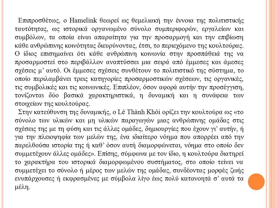 Επιπροσθέτως, ο Hamelink θεωρεί ως θεμελιακή την έννοια της πολιτιστικής ταυτότητας, ως ιστορικά οργανωμένο σύνολο συμπεριφορών, εργαλείων και συμβόλων, τα οποία είναι απαραίτητα για την προσαρμογή και την επιβίωση κάθε ανθρώπινης κοινότητας διευρύνοντας, έτσι, το περιεχόμενο της κουλτούρας.