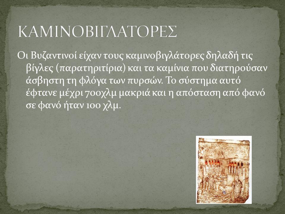 Οι Βυζαντινοί είχαν τους καμινοβιγλάτορες δηλαδή τις βίγλες (παρατηριτίρια) και τα καμίνια που διατηρούσαν άσβηστη τη φλόγα των πυρσών.