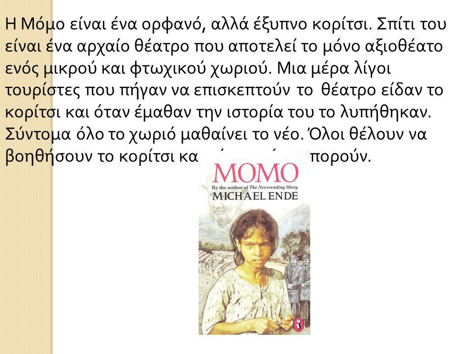 Η Μόμο είναι ένα ορφανό, αλλά έξυπνο κορίτσι. Σπίτι του είναι ένα αρχαίο θέατρο που αποτελεί το μόνο αξιοθέατο ενός μικρού και φτωχικού χωριού. Μια μέ