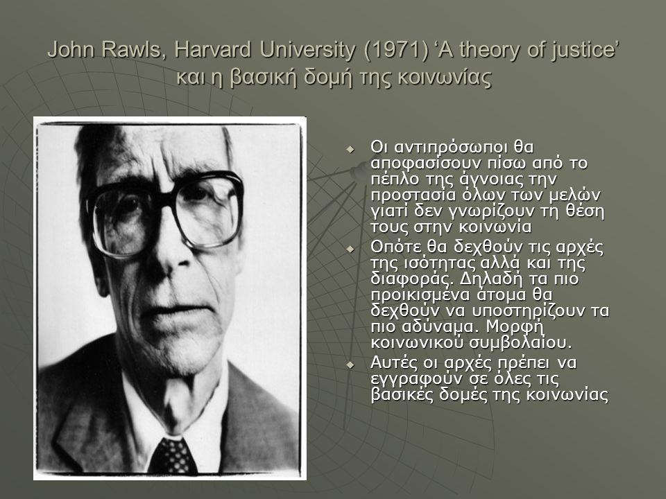 John Rawls, Harvard University (1971) 'A theory of justice' και η βασική δομή της κοινωνίας  Οι αντιπρόσωποι θα αποφασίσουν πίσω από το πέπλο της άγν