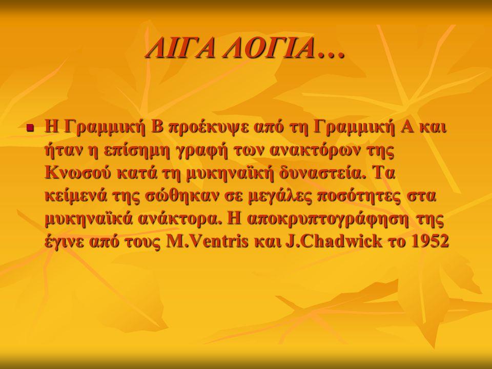 ΛΙΓΑ ΛΟΓΙΑ… Η Γραμμική Β προέκυψε από τη Γραμμική Α και ήταν η επίσημη γραφή των ανακτόρων της Κνωσού κατά τη μυκηναϊκή δυναστεία. Τα κείμενά της σώθη