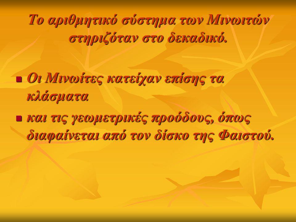 Το αριθμητικό σύστημα των Μινωιτών στηριζόταν στο δεκαδικό. Οι Μινωίτες κατείχαν επίσης τα κλάσματα Οι Μινωίτες κατείχαν επίσης τα κλάσματα και τις γε