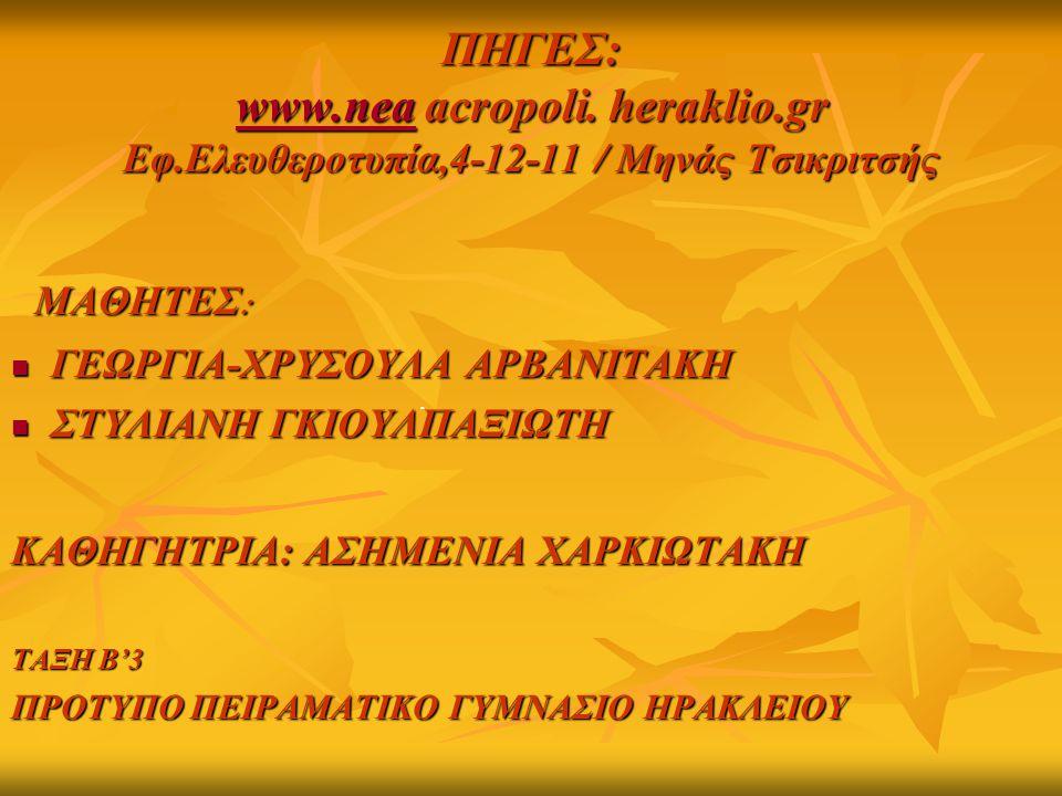 ΠΗΓΕΣ: www.nea acropoli. heraklio.gr Εφ.Ελευθεροτυπία,4-12-11 / Μηνάς Τσικριτσής www.nea ΜΑΘΗΤΕΣ : ΜΑΘΗΤΕΣ : ΓΕΩΡΓΙΑ-ΧΡΥΣΟΥΛΑ ΑΡΒΑΝΙΤΑΚΗ ΓΕΩΡΓΙΑ-ΧΡΥΣΟ