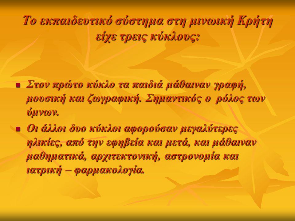 Το εκπαιδευτικό σύστημα στη μινωική Κρήτη είχε τρεις κύκλους: Στον πρώτο κύκλο τα παιδιά μάθαιναν γραφή, μουσική και ζωγραφική. Σημαντικός ο ρόλος των