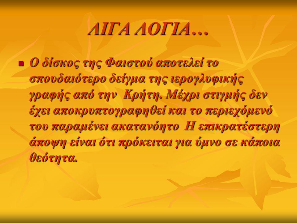 ΛΙΓΑ ΛΟΓΙΑ… Ο δίσκος της Φαιστού αποτελεί το σπουδαιότερο δείγμα της ιερογλυφικής γραφής από την Κρήτη. Μέχρι στιγμής δεν έχει αποκρυπτογραφηθεί και τ