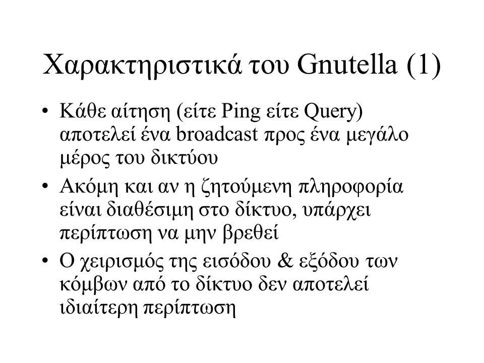 Χαρακτηριστικά του Gnutella (1) Κάθε αίτηση (είτε Ping είτε Query) αποτελεί ένα broadcast προς ένα μεγάλο μέρος του δικτύου Ακόμη και αν η ζητούμενη πληροφορία είναι διαθέσιμη στο δίκτυο, υπάρχει περίπτωση να μην βρεθεί Ο χειρισμός της εισόδου & εξόδου των κόμβων από το δίκτυο δεν αποτελεί ιδιαίτερη περίπτωση