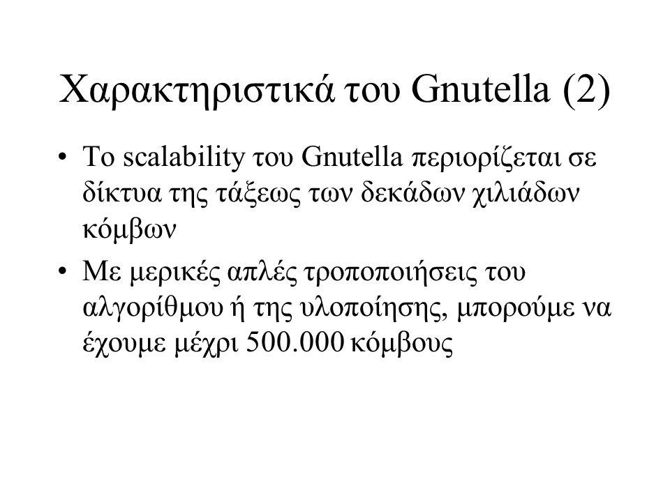 Χαρακτηριστικά του Gnutella (2) Το scalability του Gnutella περιορίζεται σε δίκτυα της τάξεως των δεκάδων χιλιάδων κόμβων Με μερικές απλές τροποποιήσεις του αλγορίθμου ή της υλοποίησης, μπορούμε να έχουμε μέχρι 500.000 κόμβους