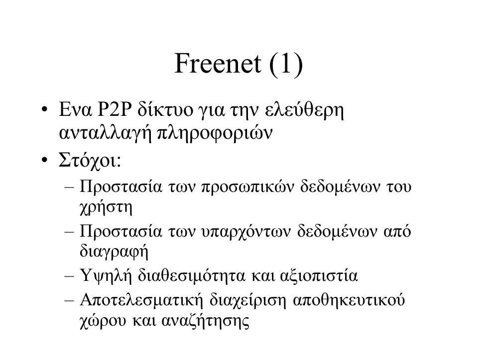 Freenet (1) Ενα P2P δίκτυο για την ελεύθερη ανταλλαγή πληροφοριών Στόχοι: –Προστασία των προσωπικών δεδομένων του χρήστη –Προστασία των υπαρχόντων δεδομένων από διαγραφή –Υψηλή διαθεσιμότητα και αξιοπιστία –Αποτελεσματική διαχείριση αποθηκευτικού χώρου και αναζήτησης
