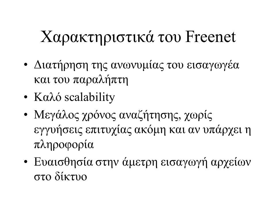 Χαρακτηριστικά του Freenet Διατήρηση της ανωνυμίας του εισαγωγέα και του παραλήπτη Καλό scalability Μεγάλος χρόνος αναζήτησης, χωρίς εγγυήσεις επιτυχίας ακόμη και αν υπάρχει η πληροφορία Ευαισθησία στην άμετρη εισαγωγή αρχείων στο δίκτυο