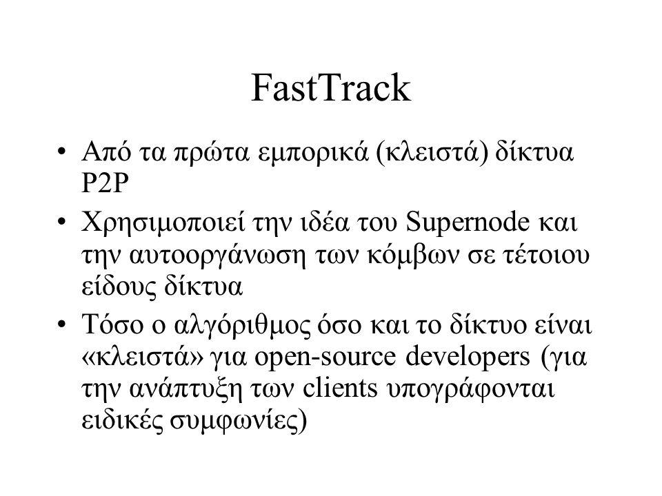 FastTrack Από τα πρώτα εμπορικά (κλειστά) δίκτυα P2P Χρησιμοποιεί την ιδέα του Supernode και την αυτοοργάνωση των κόμβων σε τέτοιου είδους δίκτυα Τόσο