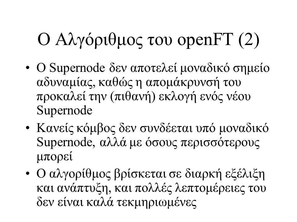 Ο Αλγόριθμος του οpenFT (2) Ο Supernode δεν αποτελεί μοναδικό σημείο αδυναμίας, καθώς η απομάκρυνσή του προκαλεί την (πιθανή) εκλογή ενός νέου Supernode Κανείς κόμβος δεν συνδέεται υπό μοναδικό Supernode, αλλά με όσους περισσότερους μπορεί Ο αλγορίθμος βρίσκεται σε διαρκή εξέλιξη και ανάπτυξη, και πολλές λεπτομέρειες του δεν είναι καλά τεκμηριωμένες