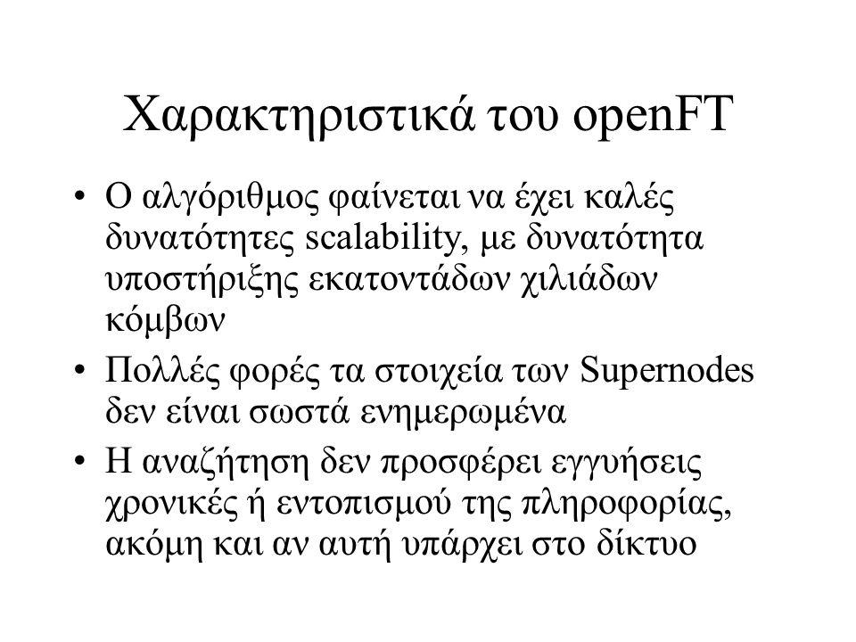 Χαρακτηριστικά του οpenFT Ο αλγόριθμος φαίνεται να έχει καλές δυνατότητες scalability, με δυνατότητα υποστήριξης εκατοντάδων χιλιάδων κόμβων Πολλές φορές τα στοιχεία των Supernodes δεν είναι σωστά ενημερωμένα Η αναζήτηση δεν προσφέρει εγγυήσεις χρονικές ή εντοπισμού της πληροφορίας, ακόμη και αν αυτή υπάρχει στο δίκτυο
