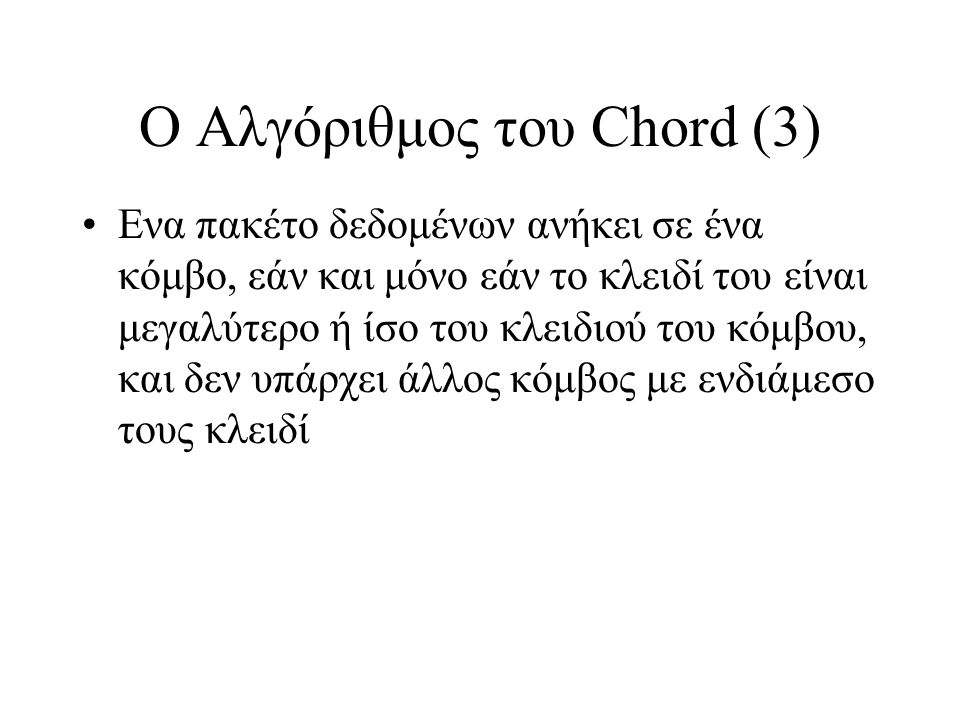 Ο Αλγόριθμος του Chord (3) Ενα πακέτο δεδομένων ανήκει σε ένα κόμβο, εάν και μόνο εάν το κλειδί του είναι μεγαλύτερο ή ίσο του κλειδιού του κόμβου, και δεν υπάρχει άλλος κόμβος με ενδιάμεσο τους κλειδί