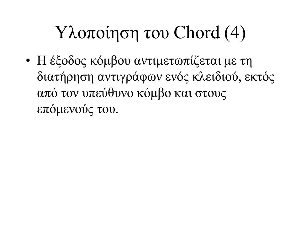 Υλοποίηση του Chord (4) Η έξοδος κόμβου αντιμετωπίζεται με τη διατήρηση αντιγράφων ενός κλειδιού, εκτός από τον υπεύθυνο κόμβο και στους επόμενούς του.