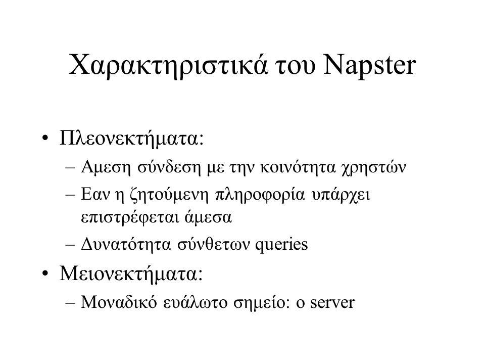 Χαρακτηριστικά του Napster Πλεονεκτήματα: –Αμεση σύνδεση με την κοινότητα χρηστών –Εαν η ζητούμενη πληροφορία υπάρχει επιστρέφεται άμεσα –Δυνατότητα σύνθετων queries Μειονεκτήματα: –Μοναδικό ευάλωτο σημείο: ο server
