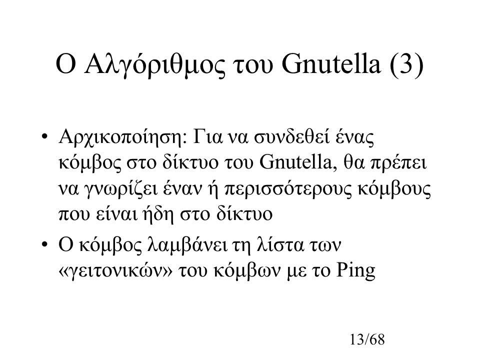 13/68 Ο Αλγόριθμος του Gnutella (3) Αρχικοποίηση: Για να συνδεθεί ένας κόμβος στο δίκτυο του Gnutella, θα πρέπει να γνωρίζει έναν ή περισσότερους κόμβους που είναι ήδη στο δίκτυο Ο κόμβος λαμβάνει τη λίστα των «γειτονικών» του κόμβων με το Ping