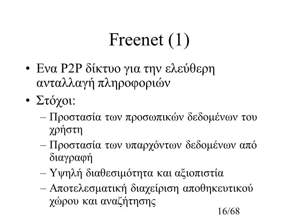 16/68 Freenet (1) Ενα P2P δίκτυο για την ελεύθερη ανταλλαγή πληροφοριών Στόχοι: –Προστασία των προσωπικών δεδομένων του χρήστη –Προστασία των υπαρχόντων δεδομένων από διαγραφή –Υψηλή διαθεσιμότητα και αξιοπιστία –Αποτελεσματική διαχείριση αποθηκευτικού χώρου και αναζήτησης