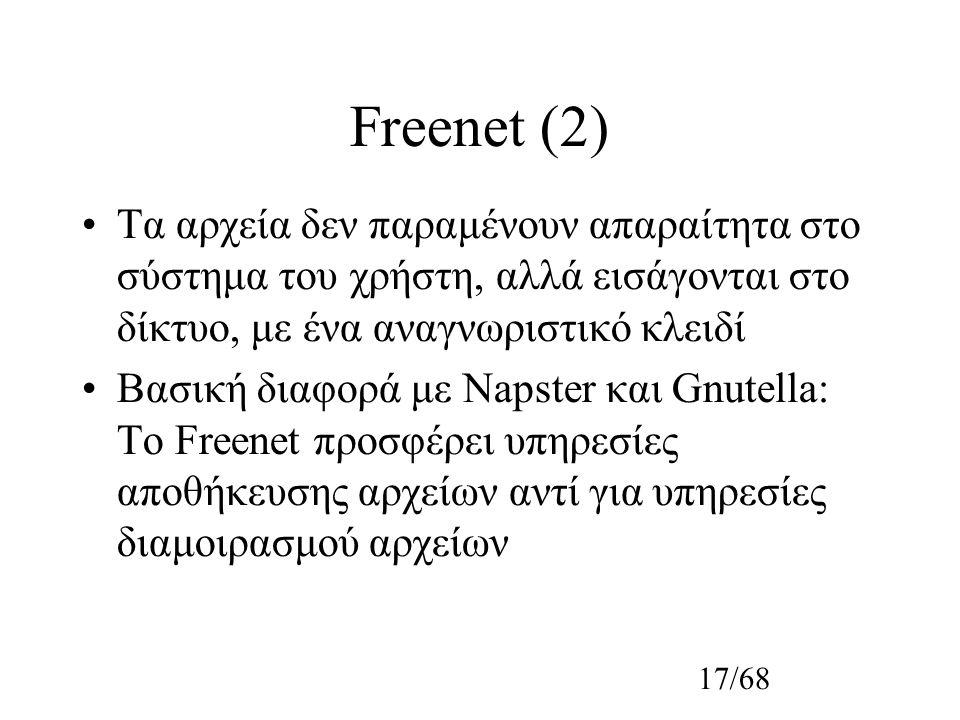 17/68 Freenet (2) Τα αρχεία δεν παραμένουν απαραίτητα στο σύστημα του χρήστη, αλλά εισάγονται στο δίκτυο, με ένα αναγνωριστικό κλειδί Βασική διαφορά με Napster και Gnutella: Το Freenet προσφέρει υπηρεσίες αποθήκευσης αρχείων αντί για υπηρεσίες διαμοιρασμού αρχείων