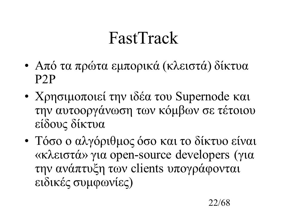 22/68 FastTrack Από τα πρώτα εμπορικά (κλειστά) δίκτυα P2P Χρησιμοποιεί την ιδέα του Supernode και την αυτοοργάνωση των κόμβων σε τέτοιου είδους δίκτυα Τόσο ο αλγόριθμος όσο και το δίκτυο είναι «κλειστά» για open-source developers (για την ανάπτυξη των clients υπογράφονται ειδικές συμφωνίες)