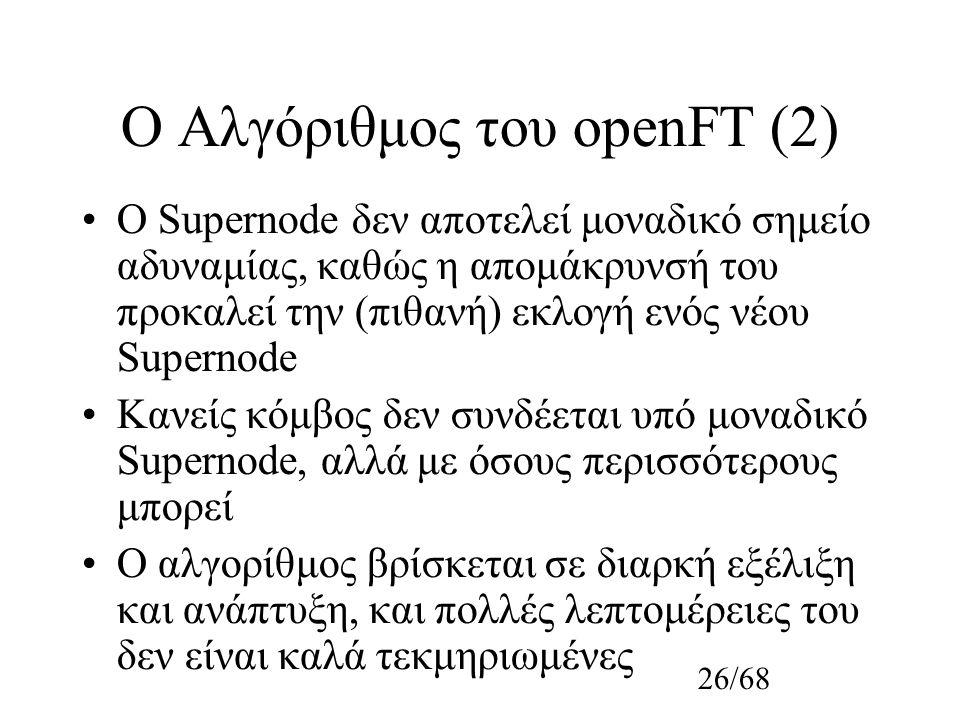 26/68 Ο Αλγόριθμος του οpenFT (2) Ο Supernode δεν αποτελεί μοναδικό σημείο αδυναμίας, καθώς η απομάκρυνσή του προκαλεί την (πιθανή) εκλογή ενός νέου Supernode Κανείς κόμβος δεν συνδέεται υπό μοναδικό Supernode, αλλά με όσους περισσότερους μπορεί Ο αλγορίθμος βρίσκεται σε διαρκή εξέλιξη και ανάπτυξη, και πολλές λεπτομέρειες του δεν είναι καλά τεκμηριωμένες
