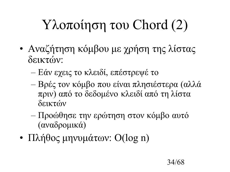 34/68 Υλοποίηση του Chord (2) Αναζήτηση κόμβου με χρήση της λίστας δεικτών: –Εάν εχεις το κλειδί, επέστρεψέ το –Βρές τον κόμβο που είναι πλησιέστερα (αλλά πριν) από το δεδομένο κλειδί από τη λίστα δεικτών –Προώθησε την ερώτηση στον κόμβο αυτό (αναδρομικά) Πλήθος μηνυμάτων: O(log n)