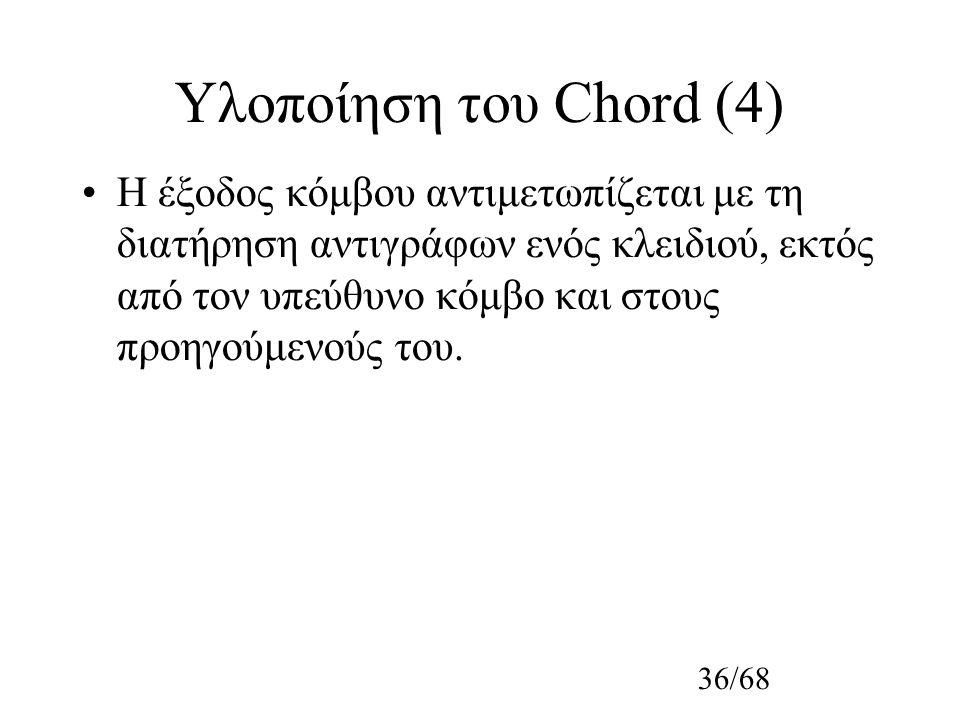 36/68 Υλοποίηση του Chord (4) Η έξοδος κόμβου αντιμετωπίζεται με τη διατήρηση αντιγράφων ενός κλειδιού, εκτός από τον υπεύθυνο κόμβο και στους προηγούμενούς του.