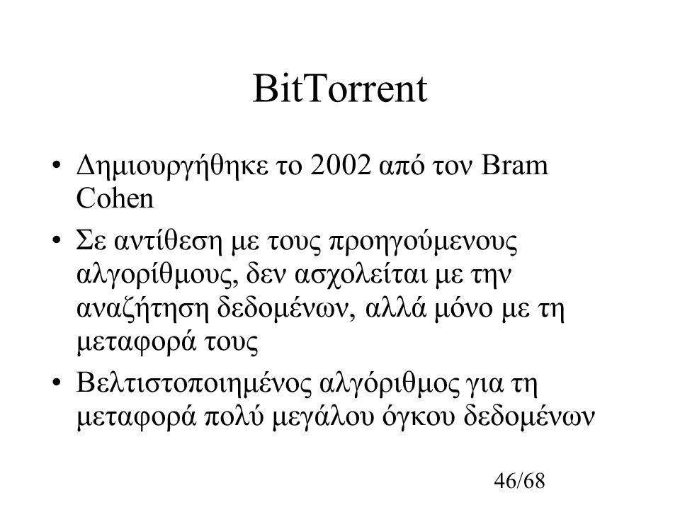 46/68 BitTorrent Δημιουργήθηκε το 2002 από τον Bram Cohen Σε αντίθεση με τους προηγούμενους αλγορίθμους, δεν ασχολείται με την αναζήτηση δεδομένων, αλλά μόνο με τη μεταφορά τους Βελτιστοποιημένος αλγόριθμος για τη μεταφορά πολύ μεγάλου όγκου δεδομένων