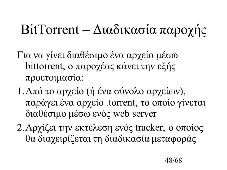 48/68 BitTorrent – Διαδικασία παροχής Για να γίνει διαθέσιμο ένα αρχείο μέσω bittorrent, ο παροχέας κάνει την εξής προετοιμασία: 1.Από το αρχείο (ή ένα σύνολο αρχείων), παράγει ένα αρχείο.torrent, το οποίο γίνεται διαθέσιμο μέσω ενός web server 2.Αρχίζει την εκτέλεση ενός tracker, ο οποίος θα διαχειρίζεται τη διαδικασία μεταφοράς
