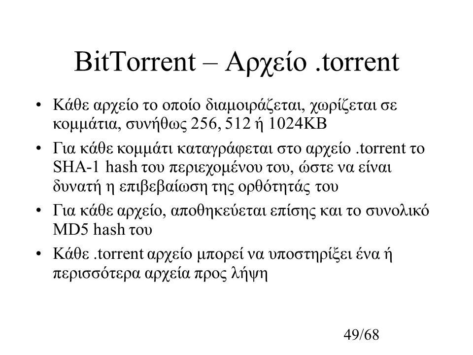49/68 BitTorrent – Αρχείο.torrent Κάθε αρχείο το οποίο διαμοιράζεται, χωρίζεται σε κομμάτια, συνήθως 256, 512 ή 1024KB Για κάθε κομμάτι καταγράφεται στο αρχείο.torrent το SHA-1 hash του περιεχομένου του, ώστε να είναι δυνατή η επιβεβαίωση της ορθότητάς του Για κάθε αρχείο, αποθηκεύεται επίσης και το συνολικό MD5 hash του Κάθε.torrent αρχείο μπορεί να υποστηρίξει ένα ή περισσότερα αρχεία προς λήψη