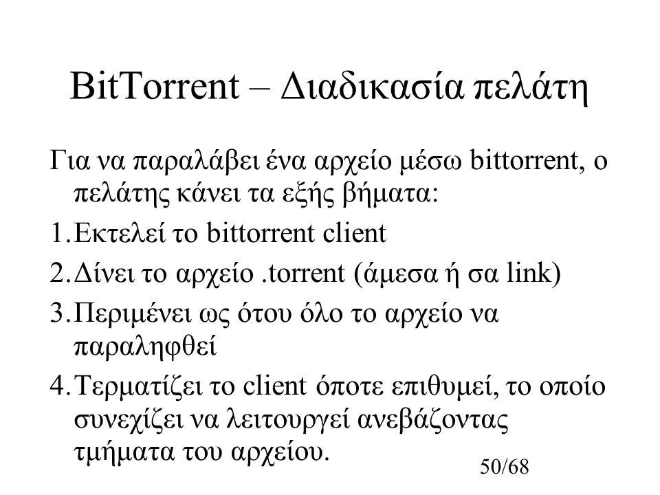 50/68 BitTorrent – Διαδικασία πελάτη Για να παραλάβει ένα αρχείο μέσω bittorrent, ο πελάτης κάνει τα εξής βήματα: 1.Εκτελεί το bittorrent client 2.Δίνει το αρχείο.torrent (άμεσα ή σα link) 3.Περιμένει ως ότου όλο το αρχείο να παραληφθεί 4.Τερματίζει το client όποτε επιθυμεί, το οποίο συνεχίζει να λειτουργεί ανεβάζοντας τμήματα του αρχείου.