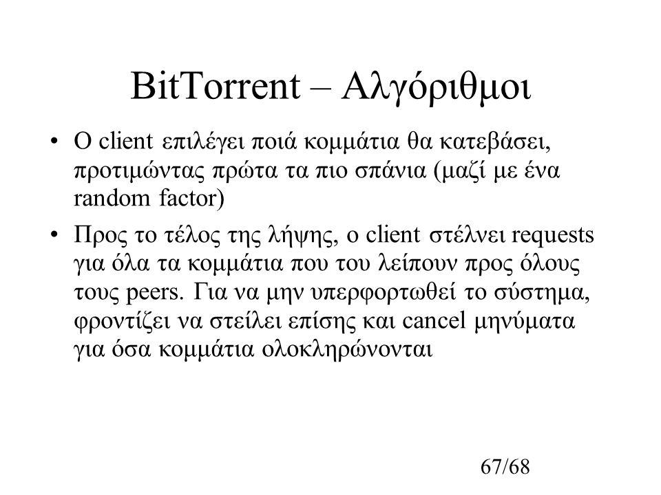67/68 BitTorrent – Αλγόριθμοι Ο client επιλέγει ποιά κομμάτια θα κατεβάσει, προτιμώντας πρώτα τα πιο σπάνια (μαζί με ένα random factor) Προς το τέλος της λήψης, ο client στέλνει requests για όλα τα κομμάτια που του λείπουν προς όλους τους peers.
