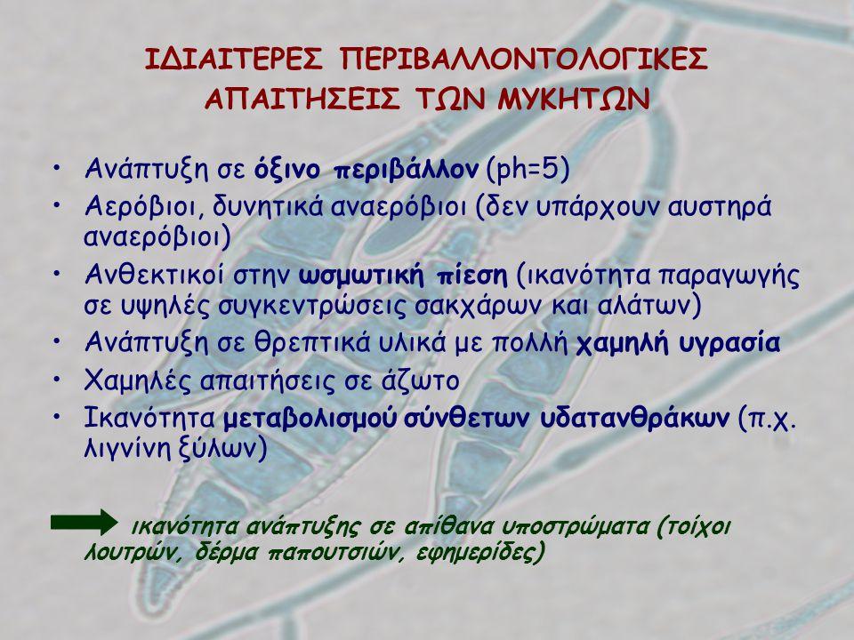 ΙΔΙΑΙΤΕΡΕΣ ΠΕΡΙΒΑΛΛΟΝΤΟΛΟΓΙΚΕΣ ΑΠΑΙΤΗΣΕΙΣ ΤΩΝ ΜΥΚΗΤΩΝ Ανάπτυξη σε όξινο περιβάλλον (ph=5) Αερόβιοι, δυνητικά αναερόβιοι (δεν υπάρχουν αυστηρά αναερόβι