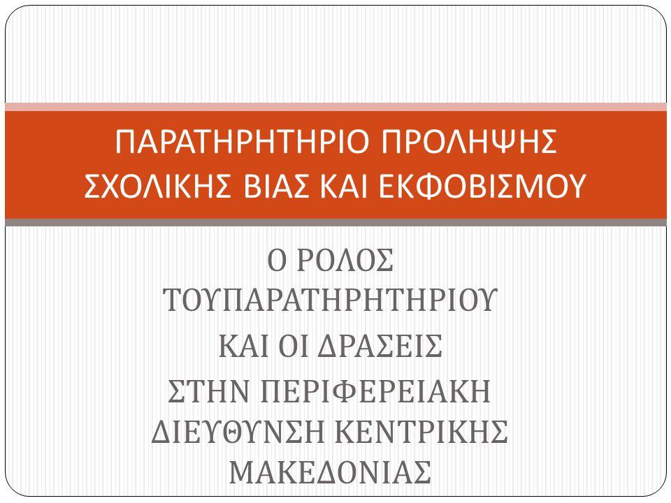 Ο ΡΟΛΟΣ ΤΟΥΠΑΡΑΤΗΡΗΤΗΡΙΟΥ ΚΑΙ ΟΙ ΔΡΑΣΕΙΣ ΣΤΗΝ ΠΕΡΙΦΕΡΕΙΑΚΗ ΔΙΕΥΘΥΝΣΗ ΚΕΝΤΡΙΚΗΣ ΜΑΚΕΔΟΝΙΑΣ ΠΑΡΑΤΗΡΗΤΗΡΙΟ ΠΡΟΛΗΨΗΣ ΣΧΟΛΙΚΗΣ ΒΙΑΣ ΚΑΙ ΕΚΦΟΒΙΣΜΟΥ