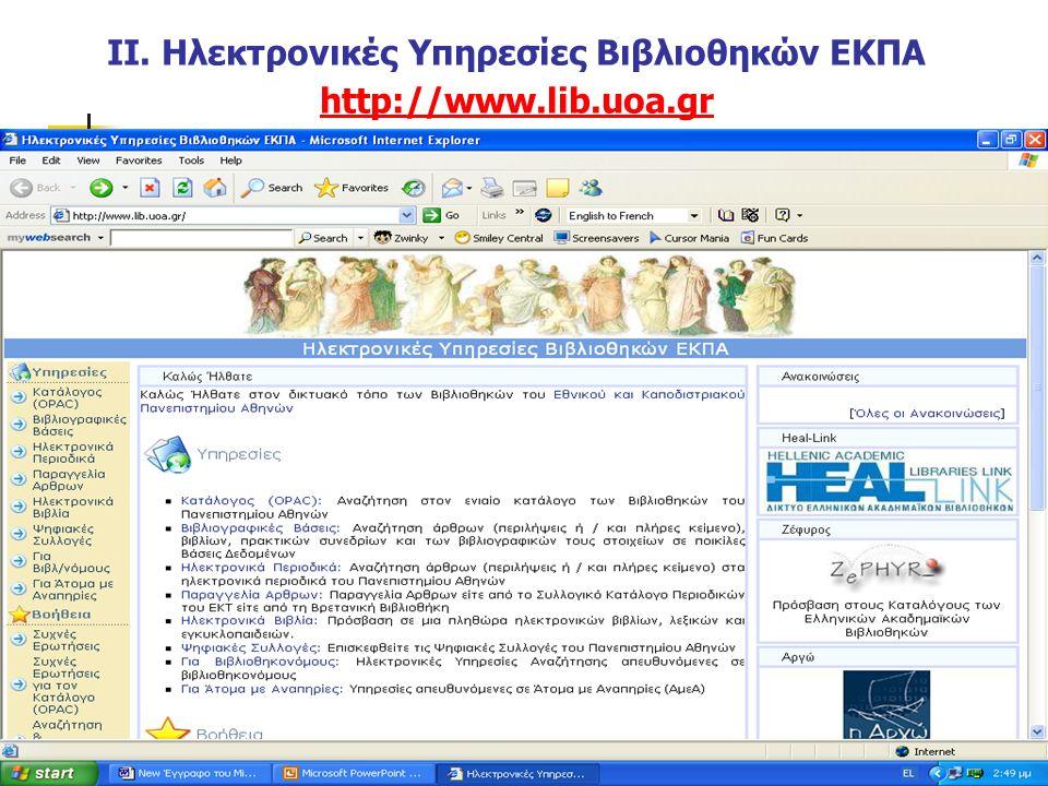 Ηλεκτρονικές Υπηρεσίες Συστήματος Βιβλιοθηκών ΕΚΠΑ www.lib.uoa.gr www.lib.uoa.gr Κατάλογος (OPAC): Αναζήτηση στον ενιαίο κατάλογο των Βιβλιοθηκών του Πανεπιστημίου Αθηνών Βιβλιογραφικές Βάσεις: Αναζήτηση άρθρων (περιλήψεις ή / και πλήρες κείμενο), βιβλίων, πρακτικών συνεδρίων και των βιβλιογραφικών τους στοιχείων σε ποικίλες Βάσεις Δεδομένων Ηλεκτρονικά Περιοδικά: Αναζήτηση άρθρων (περιλήψεις ή / και πλήρες κείμενο) στα ηλεκτρονικά περιοδικά του Πανεπιστημίου Αθηνών Ηλεκτρονικά Βιβλία: Πρόσβαση σε μια πληθώρα ηλεκτρονικών βιβλίων, λεξικών και εγκυκλοπαιδειών.