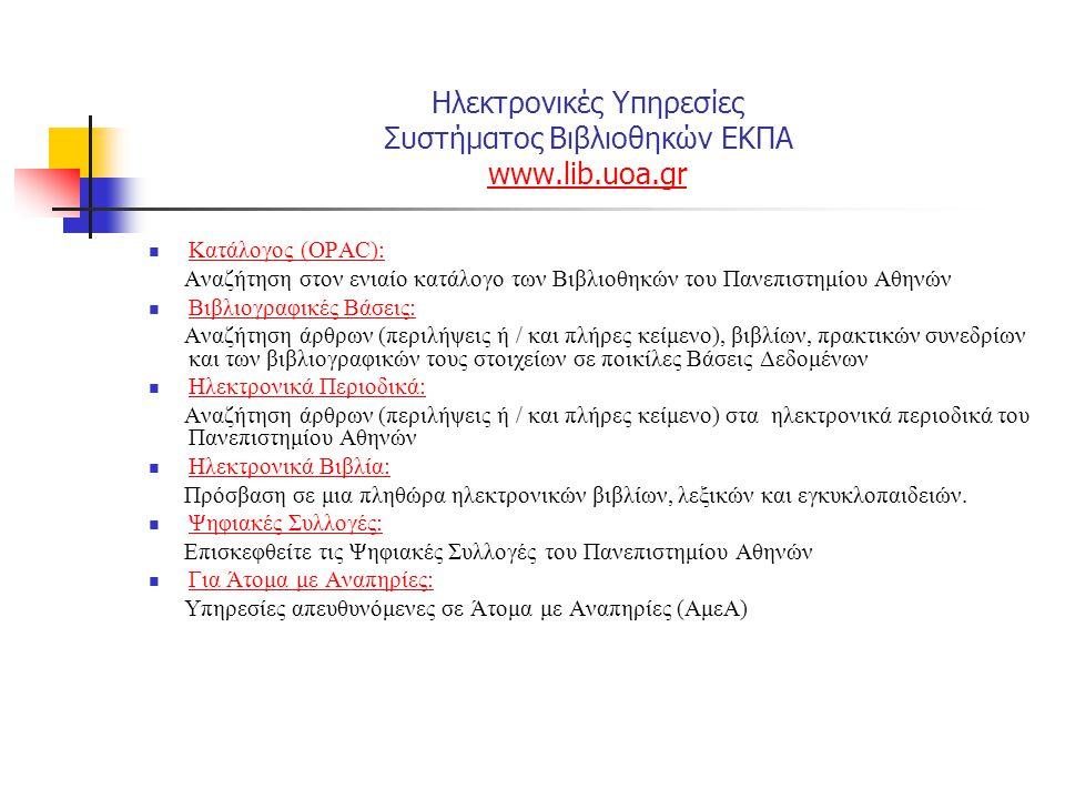Ηλεκτρονικές Υπηρεσίες Συστήματος Βιβλιοθηκών ΕΚΠΑ www.lib.uoa.gr www.lib.uoa.gr Βοήθεια Γενικά: Συχνές Ερωτήσεις (FAQ) και οι απαντήσεις τους σχετικά με τη λειτουργικότητα και τις ηλεκτρονικές υπηρεσίες του δικτυακού τόπου Γενικά: Για τον Κατάλογο (OPAC): Συχνές Ερωτήσεις (FAQ) και οι απαντήσεις τους σχετικά με τη λειτουργικότητα του Ανοιχτού Δημόσιου Καταλόγου (OPAC) Για τον Κατάλογο (OPAC): Αναζήτηση και Παραγγελία Άρθρων: Οδηγίες για τη διαδικασία αναζήτησης και παραγγελίας άρθρων Αναζήτηση και Παραγγελία Άρθρων: Βιβλιοθήκες Γνωρίστε τις 47 βιβλιοθήκες του Πανεπιστημίου Αθηνών και το προσωπικό τους.βιβλιοθήκες του Πανεπιστημίου Αθηνών
